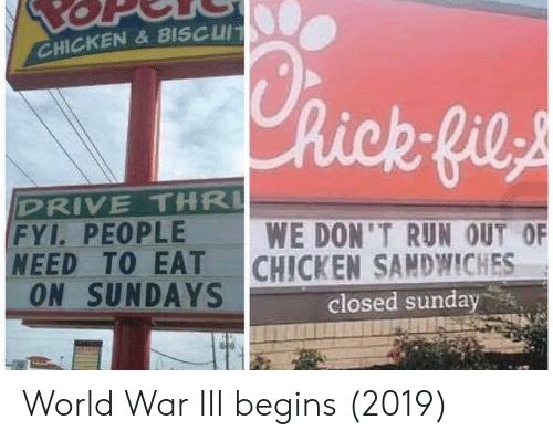 Run, Chicken, and Drive: CHICKEN&BISCUIT  hick fils  DRIVE THR  FYI. PEOPLE  NEED TO EAT  ON SUNDAYS  WE DON'T RUN OUT OF  CHICKEN SANDWICHES  closed sunday World War III begins (2019)