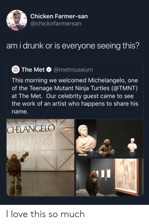 turtles: Chicken Farmer-san  @chicknfarmersan  ami drunk or is everyone seeing this?  The Met @metmuseum  THE  MET  This morning we welcomed Michelangelo, one  of the Teenage Mutant Ninja Turtles (@TMNT)  at The Met. Our celebrity guest came to see  the work of an artist who happens to share his  name.  CHELANGELO  DIVI  RAFTSMAN&  DESIGNER I love this so much