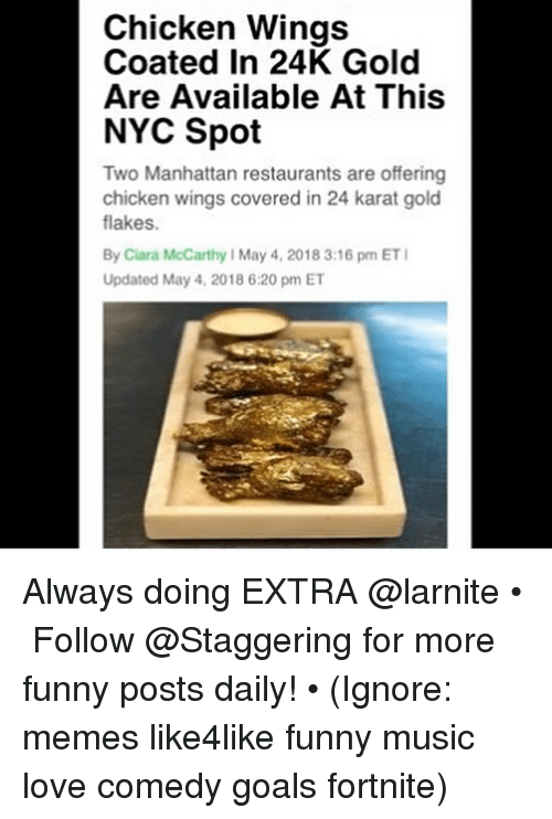 Ciara, Funny, and Goals: Chicken Wings  Coated In 24K Gold  Are Available At This  NYC Spot  Two Manhattan restaurants are offering  chicken wings covered in 24 karat gold  flakes.  By Ciara McCarthy I May 4, 2018 3:16 pm ET  Updated May 4, 2018 6:20 pm ET Always doing EXTRA @larnite • ➫➫➫ Follow @Staggering for more funny posts daily! • (Ignore: memes like4like funny music love comedy goals fortnite)