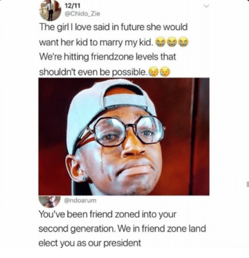 Friend Zoned: @Chido_Zie  The girl I love said in future she would  want her kid to marry my kid.  We're hitting friendzone levels that  shouldn't even be possible.  @ndoarum  You've been friend zoned into your  second generation. We in friend zone land  elect you as our president