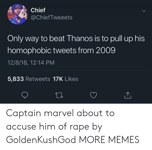 accuse: Chief  @ChiefTweeets  Only way to beat Thanos is to pull up his  homophobic tweets from 2009  12/8/18, 12:14 PM  5,833 Retweets 17K Likes Captain marvel about to accuse him of rape by GoldenKushGod MORE MEMES