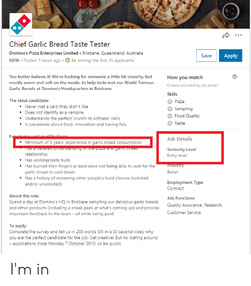 dmu: Chief Garlic Bread Taste Tester  Domino's Pizza Enterprises Limited Brisbane, Queensland, Australia  Apply  Save  NEW Posted 7 hours ago O Be among the first 25 applicants  You butter believe it! We're looking for someone a little bit crunchy, but  mostly warm and soft on the inside, to help taste test our World-Famous  Garlic Breads at Domino's Headquarters in Brisbane.  How you match  Criteria provided by job poster  Skills  The ideal candidate:  Pizza  Never met a carb they didn't like  Sampling  Does not identify as a vampire  Food Quality  Understands the perfect 'crunch to softness' ratio  Is passionate about food, innovation and having fun.  Taste  Exeriance and qualifications  Job Details  Minimum of 5 years' experience in garlic bread consumption  Seniority Level  Entry level  Tas a detamEU Chderstandng of LhE pizza dMU yaic biEdu  relationship  Has working taste buds  Has burned their fingers at least once not being able to wait for the  garlic bread to cool down  Has a history of reviewing other people's food choices (solicited  and/or unsolicited)  ihdustry  Retail  Employment Type  Contract  About the role:  Job Functions  Spend a day at Domino's HQ in Brisbane sampling our delicious garlic breads  and other products (including a sneak peek at what's coming up) and provide  important feedback to the team - all while being paid!  Quality Assurance, Research,  Customer Service  Тo apply:  Complete the survey and tell us in 200 words OR in a 30 second video why  you are the perfect candidate for the job. Get creative! But no loafing around  - applications close Monday 7 October 2019, so be quick! I'm in