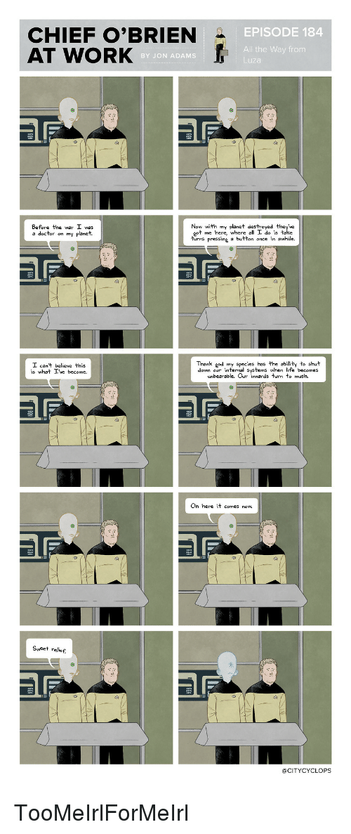 Pressing A Button: CHIEF O'BRIEN  AT WORK  EPISODE 184  All the Way from  Luza  BY JON ADAMS  Before the war I was  a doctor on my planet  Now with my planet destroyed they've  ot me here, where all I do is take  tu le.  rms pressing a button once in awhi  Thank «od my species has the ability to shut  down our internal systems when life becomes  unbearable. Or nnards tu to mush.  can't believe this  Come.  Oh here it comes now.  Sweet relief.  @CITYCYCLOPS TooMeIrlForMeIrl
