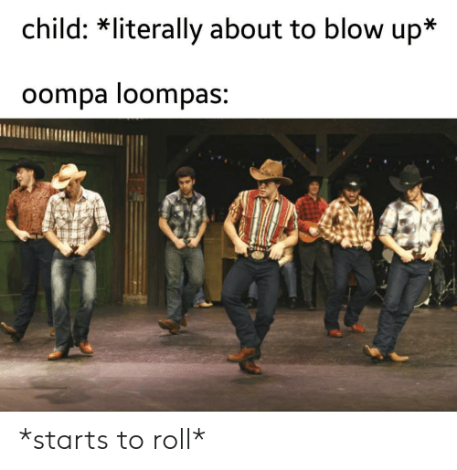blow up: child: *literally about to blow up*  oompa loompas: *starts to roll*