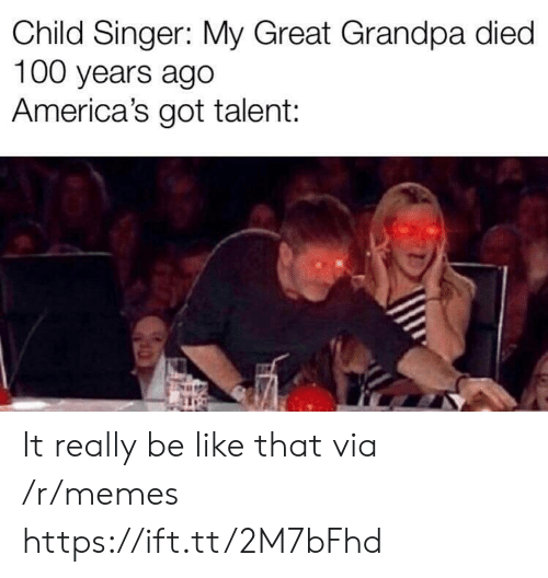 100 Years: Child Singer: My Great Grandpa died  100 years ago  America's got talent: It really be like that via /r/memes https://ift.tt/2M7bFhd