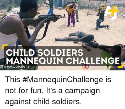 Mannequin Challenges: CHILD SOLDIERS  MANNEQUIN CHALLENGE  enNouSoidiers This #MannequinChallenge is not for fun. It's a campaign against child soldiers.