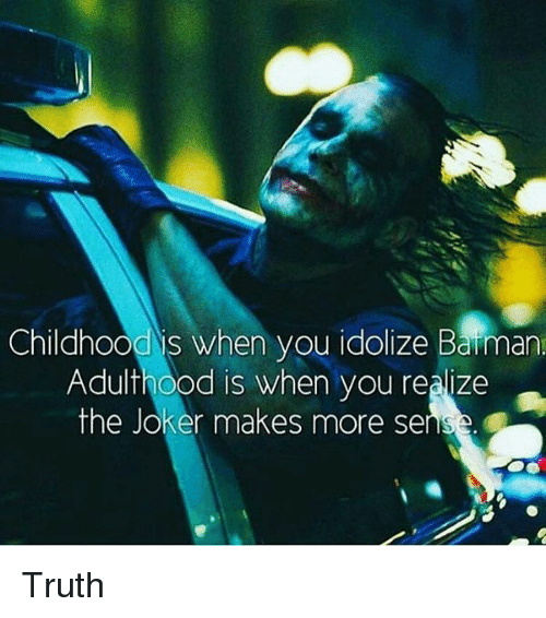 barman: Childhoo  when you idolize Barman  Adulthood is when you realize  the Joker makes more sens Truth
