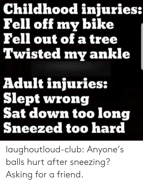 Club, Tumblr, and Blog: Childhood injuries:  Fell off my bike  Fell out of a tree  Twisted my ankle  Adult injuries:  Slept wrong  Sat down too long  Sneezed too hard laughoutloud-club:  Anyone's balls hurt after sneezing? Asking for a friend.