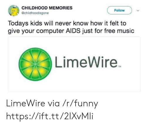 limewire: CHILDHOOD MEMORIES  @childhoodisgone  Follow  Todays kids will never know how it felt to  give your computer AIDS just for free music  LimeWire LimeWire via /r/funny https://ift.tt/2IXvMIi