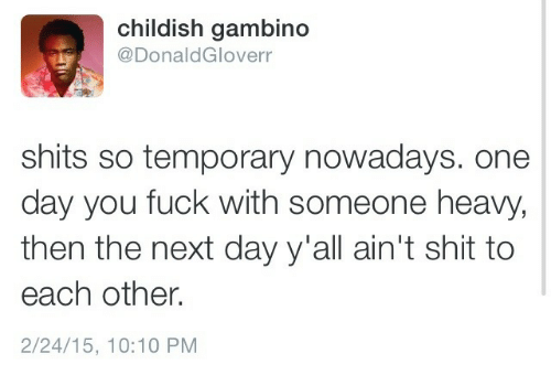 each other: childish gambino  @DonaldGloverr  shits so temporary nowadays. one  day you fuck with someone heavy,  then the next day y'all ain't shit to  each other.  2/24/15, 10:10 PM