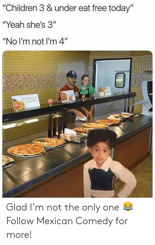 """No Im Not: """"Children 3 & under eat free today""""  """"Yeah she's 3""""  """"No I'm not I'm 4"""" Glad I'm not the only one 😂  Follow Mexican Comedy for more!"""