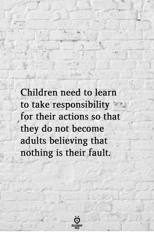 Children, Responsibility, and For: Children need to learn  to take responsibility  for their actions so that  thev do not become  adults believing that  nothing is their fault.  ELATIONGHIP