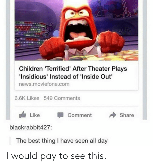 "Children, Inside Out, and News: Children 'Terrified' After Theater Plays  Insidious' Instead of 'Inside Out""  news.moviefone.com  6.6K Likes 549 Comments  → Share  1 Like -Comment  blackrabbit427:  The best thing I have seen all day I would pay to see this."