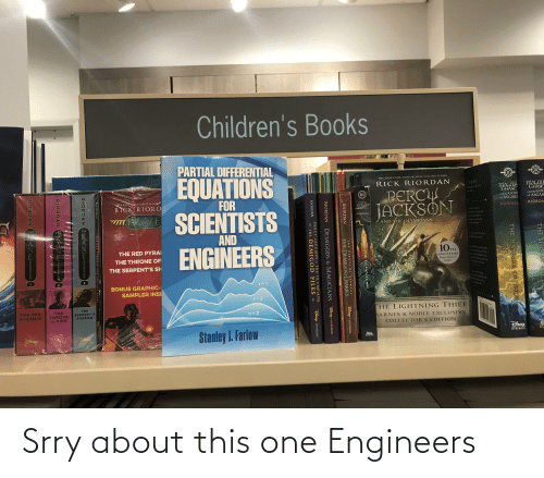 nol: Children's Books  PARTIAL DIFFERENTIAL  EQUATIONS  SCIENTISTS  ENGINEERS  THE NEW YORK TIMES #1 BEST-SELLING SERIES  RICK RIORDAN  Y SUMMER  MAGNU  GHASE  MAGNUS  GHASE  Spe partsgramparpss  PERCH  JACKSON  III  and the GOD  of ASGAR  FOR  and the GODS  of ASGARD  NEW YORK EES I BEST-SELLING  RICK RIORD  PERCU  JACKSON  AND T ANS  RIORDA  RIORDAN  EANE  RIORDAN  CHOONICLES  AND THE OLYMPIANS  THE  THE  THE  AND  b p t kn  THE RED PYRAI  10TH  free-f te les  nol dun adlg  THE THRONE OF  ANNIVERSARY  al povlinn the  Bonus Material  Insidel  THE SERPENT'S SH  BONUS GRAPHIC-  SAMPLER INSI  THE  SERPENT'S  SHADOW  THE  THRONE  OF FIRE  THE RED  HE LIGHTNING THIEF  PYRAMID  BARNES & NOBLE EXCLUSIVE  COLLECTOR'S EDITION  DisNEy  Stanley J. Farlow  Dimey  HYPERION  HPERRON  THE SHIP C E  THE HAMMER OF THOR  THE TITAN'S CURSE  IHE HER OES OF OLYMPUS  RIORDAN  THE DEMIGOD DIARIES  Disney HYPERJON  RIORDAN  DEMIGODS & MAGICIANS Disep YPERION  PERCY JACKSON & THE OLYMPIANS  * THE DEMIGOD FILES =  RIORDAN  DEsnep - HYPERION  RICK RIORDAN  IC NOVEL  RIORDAN VANECHRONICLES  RIORDAN E NHCynomiCLEY  RIORDAN ANEERONICLES Srry about this one Engineers