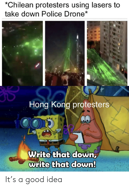 Drone, Police, and Good: Chilean protesters using lasers to  take down Police Drone*  Hong Kong protesters  Write that down,  write that down! It's a good idea