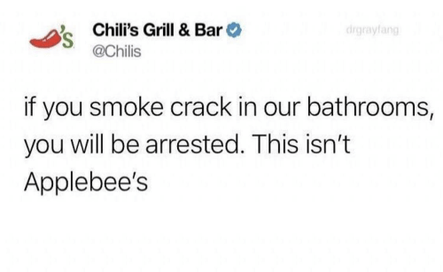 chilis: Chili's Grill & Bar  @Chilis  drgrayfang  if you smoke crack in our bathrooms,  you will be arrested. This isn't  Applebee's