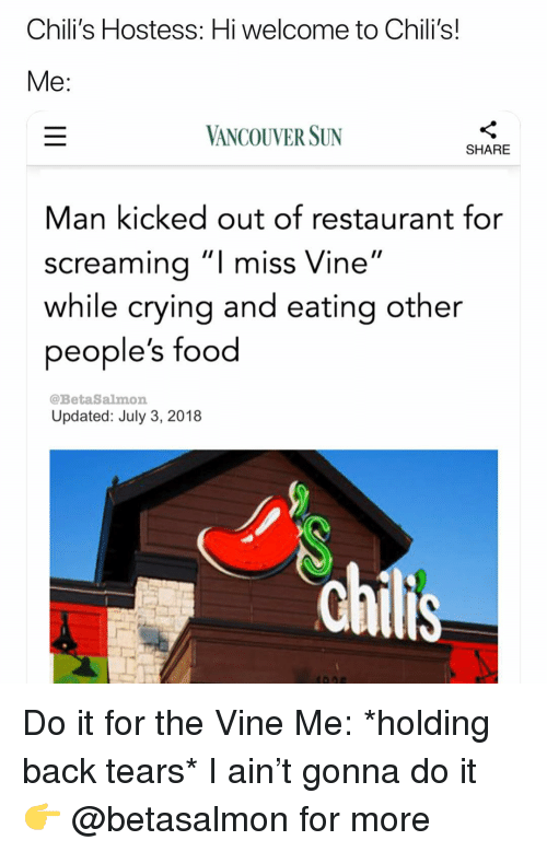 "Do It For The: Chili's Hostess: Hi welcome to Chili's!  VANCOUVER SUN  SHARE  Man kicked out of restaurant for  screamina""I miss Vine""  while crying and eating other  people's food  @BetaSalmon  Updated: July 3, 2018 Do it for the Vine Me: *holding back tears* I ain't gonna do it 👉 @betasalmon for more"
