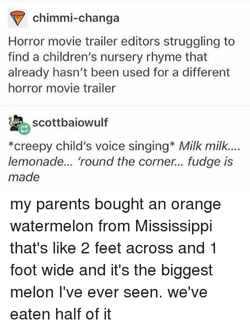 rhyming: chimmi-changa  Horror movie trailer editors struggling to  find a children's nursery rhyme that  already hasn't been used for a different  horror movie trailer  scottbaiowulf  *creepy child's voice singing* Milk milk.  lemonade... 'round the corner... fudge is  made my parents bought an orange watermelon from Mississippi that's like 2 feet across and 1 foot wide and it's the biggest melon I've ever seen. we've eaten half of it