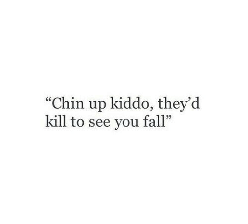 "Fall, You, and Chin: ""Chin up kiddo, they'd  kill to see you fall""  5"