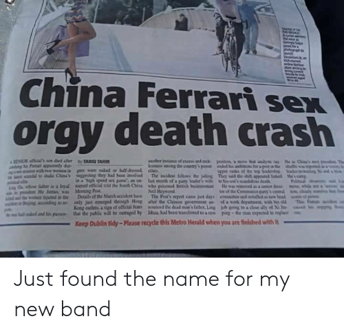 "Outraged: China Ferrari sex  orgy death crash  in a ""high speed sex game an n last mceth ef a paurty lcader's wile to his so'scanddss death  Neil Heywood  tor of the Commanit pany  King cutleta, a upa of etical fear  that the public will be outraged by  nounced dedeaina's laber,Ling  Mul had been transferred to a nes  uual..mbs""  kb ping toadM ด้ y of Xile  poe-the no oposa umplu  lalo danti"" puswa-  Keep Dublin tidy-Please recycle this Metro Herald when you are finished with Just found the name for my new band"