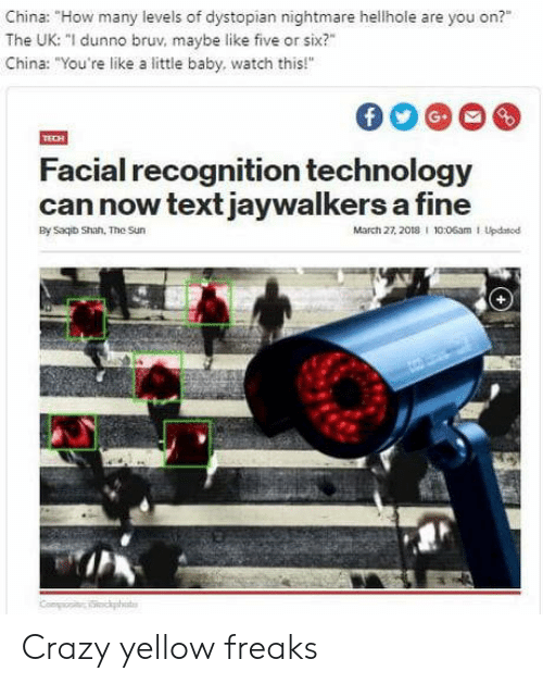 "dystopian: China: ""How many levels of dystopian nightmare hellhole are you on?""  The UK: ""I dunno bruv, maybe like five or six?""  China: ""You're like a little baby, watch this!""  Facial recognition technology  can now text jaywalkers a fine  By Saqib Shan. The Sun  March 27, 2018 I 10:06am 1 Updatod Crazy yellow freaks"
