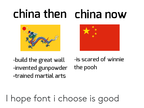 pooh: china then china now  -build the great wall  -invented gunpowder  -is scared of winnie  the pooh  -trained martial arts I hope font i choose is good