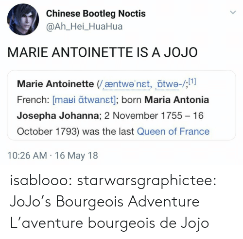 Bootleg, Tumblr, and Queen: Chinese Bootleg Noctis  @Ah_Hei_HuaHua  MARIE ANTOINETTE IS A JOJO  Marie Antoinette (æntwa'net, õtwe-/;  French: [maui ātwanst]; born Maria Antonia  Josepha Johanna; 2 November 1755  16  October 1793) was the last Queen of France  10:26 AM 16 May 18 isablooo: starwarsgraphictee: JoJo's Bourgeois Adventure L'aventure bourgeois de Jojo