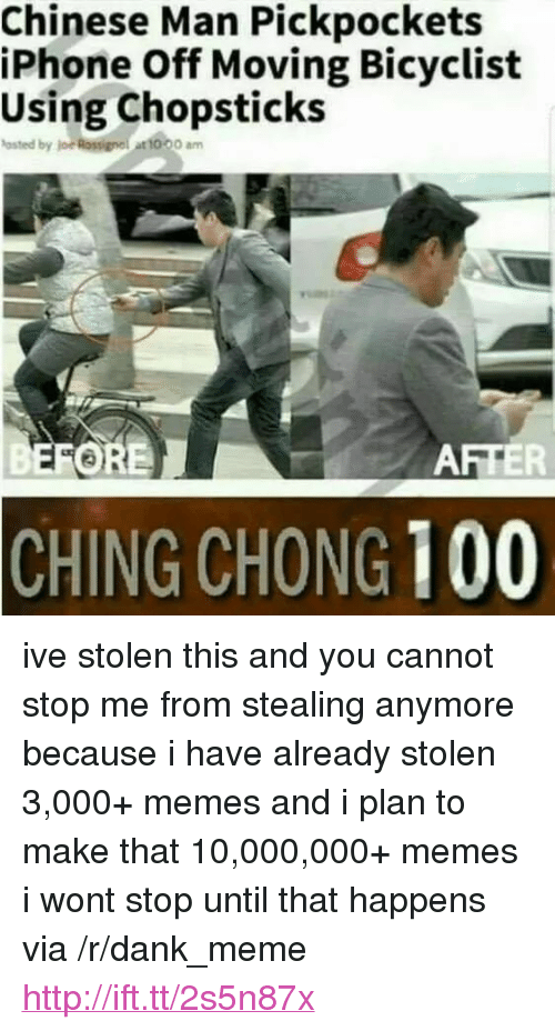 """loe: Chinese Man Pickpockets  iPhone Off Moving Bicyclist  Using Chopsticks  asted by loe Rossignel at 10.00 am  FORE  AFTER  CHING CHONG 100 <p>ive stolen this and you cannot stop me from stealing anymore because i have already stolen 3,000+ memes and i plan to make that 10,000,000+ memes i wont stop until that happens via /r/dank_meme <a href=""""http://ift.tt/2s5n87x"""">http://ift.tt/2s5n87x</a></p>"""