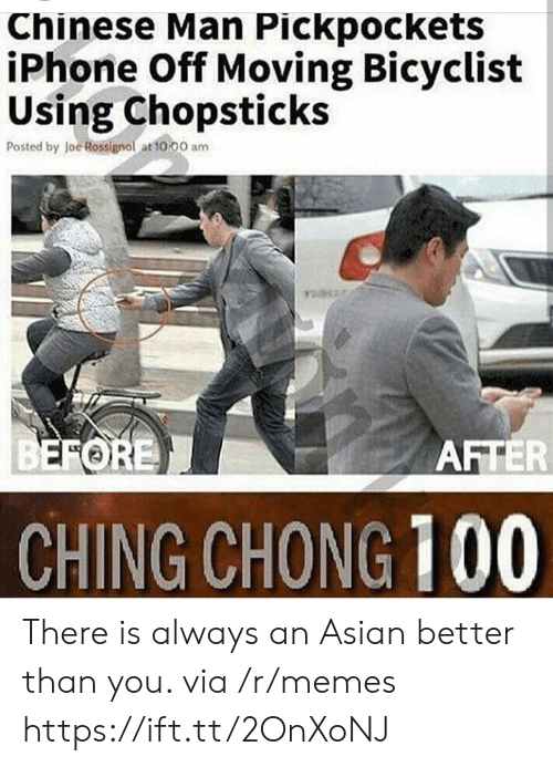 loe: Chinese Man Pickpockets  iPhone Off Moving Bicyclist  Using Chopsticks  Posted by loe Rossignol at to 00 am  FORE  AFTER  CHING CHONG 100 There is always an Asian better than you. via /r/memes https://ift.tt/2OnXoNJ