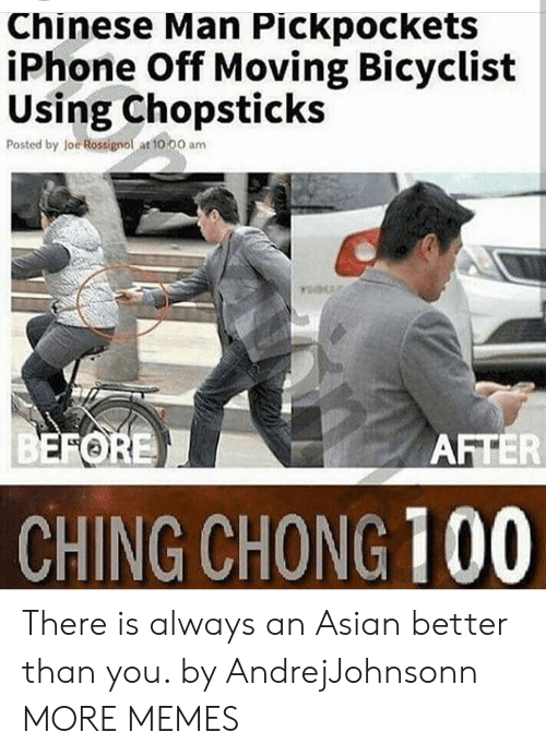 loe: Chinese Man Pickpockets  iPhone Off Moving Bicyclist  Using Chopsticks  Posted by loe Rossignol at to 00 am  FORE  AFTER  CHING CHONG 100 There is always an Asian better than you. by AndrejJohnsonn MORE MEMES