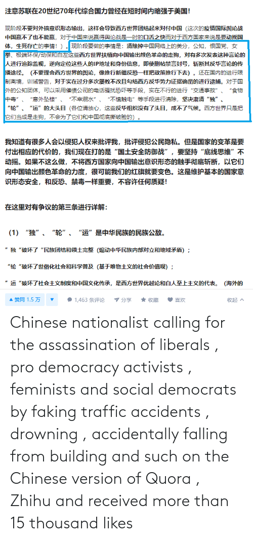 falling: Chinese nationalist calling for the assassination of liberals , pro democracy activists , feminists and social democrats by faking traffic accidents , drowning , accidentally falling from building and such on the Chinese version of Quora , Zhihu and received more than 15 thousand likes