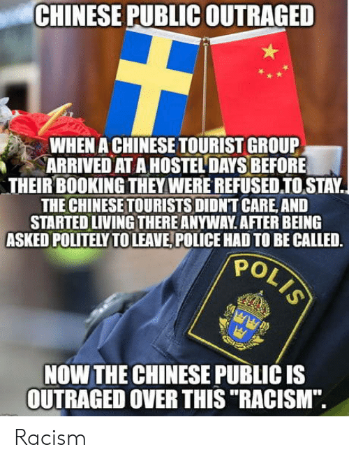 "Outraged: CHINESE PUBLIC OUTRAGED  WHEN A CHINESE TOURIST GROUP  ARRIVED AT A HOSTEL DAYS BEFORE  THEIR BOOKING THEY WERE REFUSEDIOSTAY.  THE CHINESETOURISTS DIDNT CARE, AND  STARTED LIVING THERE ANYWAY AFTER BEING  ASKED POLITELY TOLEAVE, POLICE HAD TO BE CALLED.  PO  NOW THE CHINESE PUBLIC IS  OUTRAGED OVER THIS ""RACISM"". Racism"