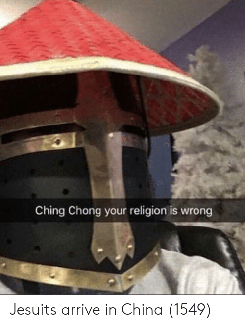 Your Religion: Ching Chong your religion is wrong Jesuits arrive in China (1549)