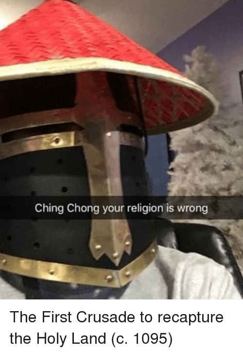 Your Religion: Ching Chong your religion is wrong The First Crusade to recapture the Holy Land (c. 1095)