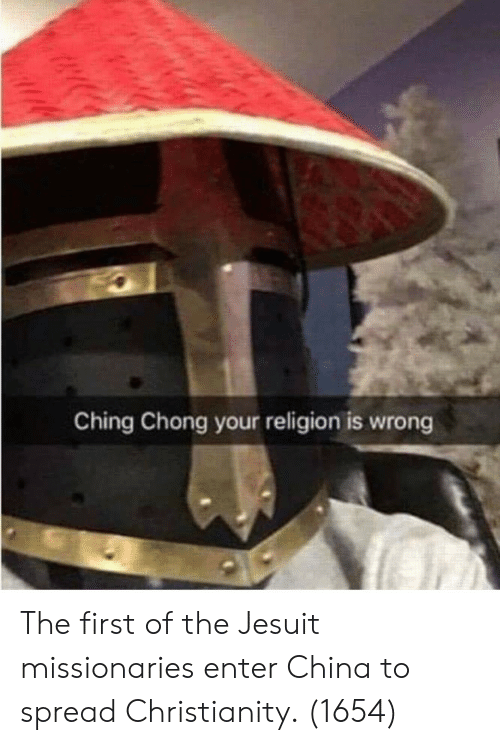 Your Religion: Ching Chong your religion is wrong The first of the Jesuit missionaries enter China to spread Christianity. (1654)