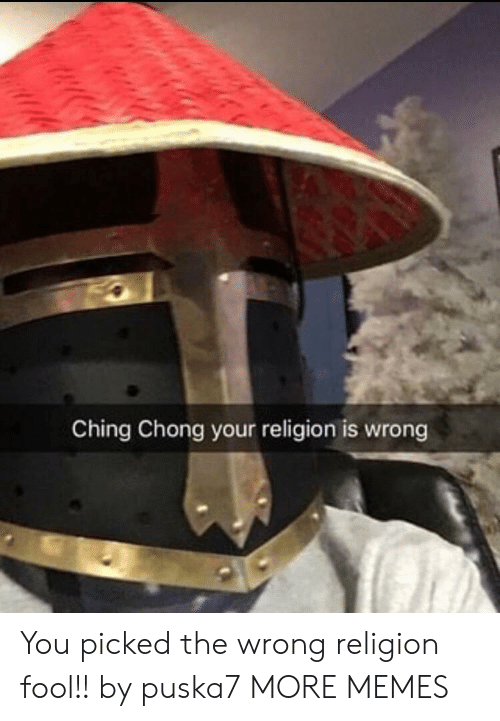 Your Religion: Ching Chong your religion is wrong You picked the wrong religion fool!! by puska7 MORE MEMES