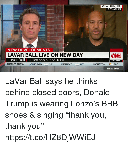 """bbb: Chino Hills, CA  5:53 AM PT  NEW DEVELOPMENTS  LAVAR BALL LIVE ON NEW DAY  LaVar Ball Pulled son out of UCLA  RIGHT NOW CHICAGO 37  CNN  5:53 AM PT  @C 68。  NEW DAY  DETROIT  50  HOUSTON LaVar Ball says he thinks behind closed doors, Donald Trump is wearing Lonzo's BBB shoes & singing """"thank you, thank you"""" https://t.co/HZ8DjWWiEJ"""