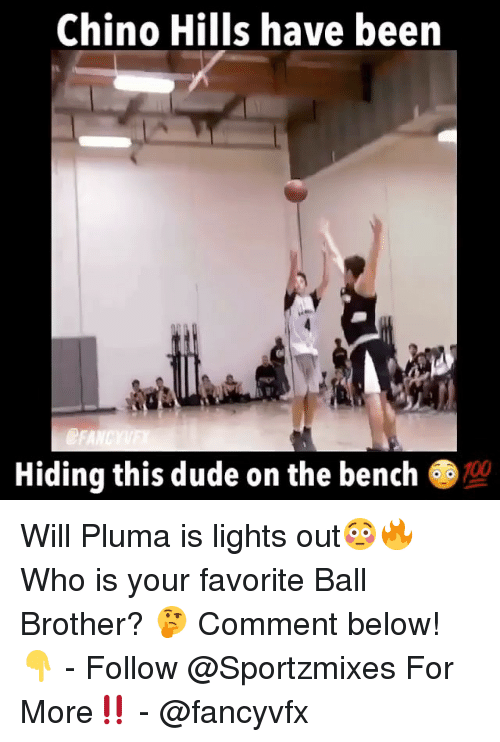 Anaconda, Dude, and Memes: Chino Hills have been  Hiding this dude on the bench  100 Will Pluma is lights out😳🔥 Who is your favorite Ball Brother? 🤔 Comment below! 👇 - Follow @Sportzmixes For More‼️ - @fancyvfx