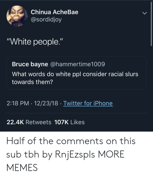 "Dank, Iphone, and Memes: Chinua AcheBae  @sordidjoy  ""White people.""  Bruce bayne @hammertime1009  What words do white ppl consider racial slurs  towards them?  2:18 PM- 12/23/18 Twitter for iPhone  22.4K Retweets 107K Likes Half of the comments on this sub tbh by RnjEzspls MORE MEMES"