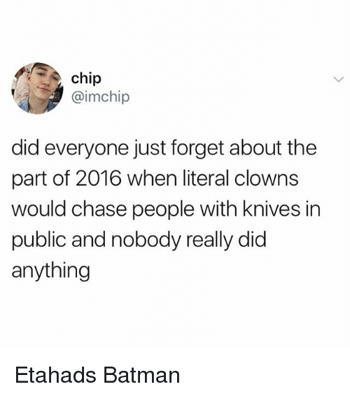 Batman, Clowns, and Chase: chip  @imchip  did everyone just forget about the  part of 2016 when literal clowns  would chase people with knives in  public and nobody really did  anything Etahads Batman