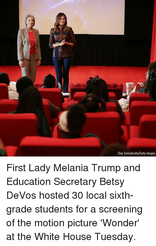 Devos: Chip Somodevilla/Getty Images First Lady Melania Trump and Education Secretary Betsy DeVos hosted 30 local sixth-grade students for a screening of the motion picture 'Wonder' at the White House Tuesday.