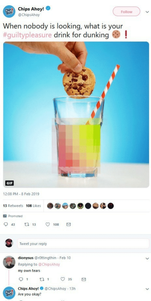 Promoted: Chips Ahoy!  @ChipsAhoy  Follow  When nobody is looking, what is your  #guiltypleasure drink for dunking as !  GIF  12:08 PM - 8 Feb 2019  13 Retweets 108 Likes  Promoted  0 43 13 108  Tweet your reply  dionysus@rOttingthin Feb 10  Replying to @ChipsAhoy  my own tears  35  Chips Ahoy!@ChipsAhoy 13h  Are you okay?