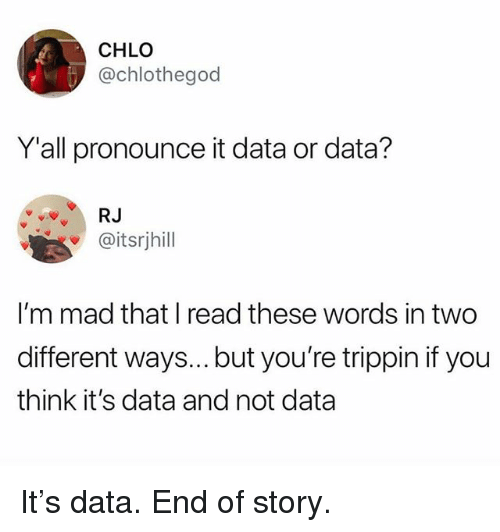 Funny, Mad, and Data: CHLO  @chlothegod  Yall pronounce it data or data?  RJ  @itsrjhill  I'm mad that I read these words in two  different ways...but you're trippin if you  think it's data and not data It's data. End of story.