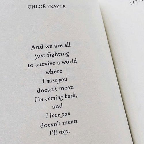 And I Love You: CHLOE FRAYNE  LE  And we are all  just fighting  to survive a world  where  I miss you  doesn't mean  I'm coming back,  and  I love you  doesn't mean  I'll stay
