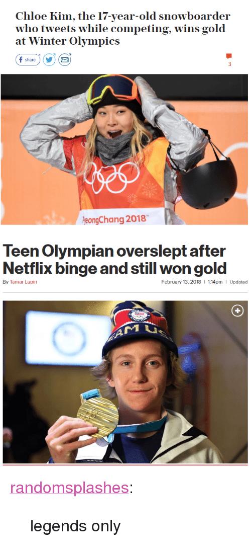 """Overslept: Chloe Kim, the 17-year-old snowboarder  who tweets w  at Winter Olympics  hile competing, wins gold  オ  share)YE  eongChang 2018   Teen Olympian overslept after  Netflix binge and still won gold  By Tamar Lapin  February 13, 2018  1:14pm I Updated <p><a href=""""http://randomsplashes.tumblr.com/post/170880789864/legends-only"""" class=""""tumblr_blog"""">randomsplashes</a>:</p>  <blockquote><p>legends only</p></blockquote>"""