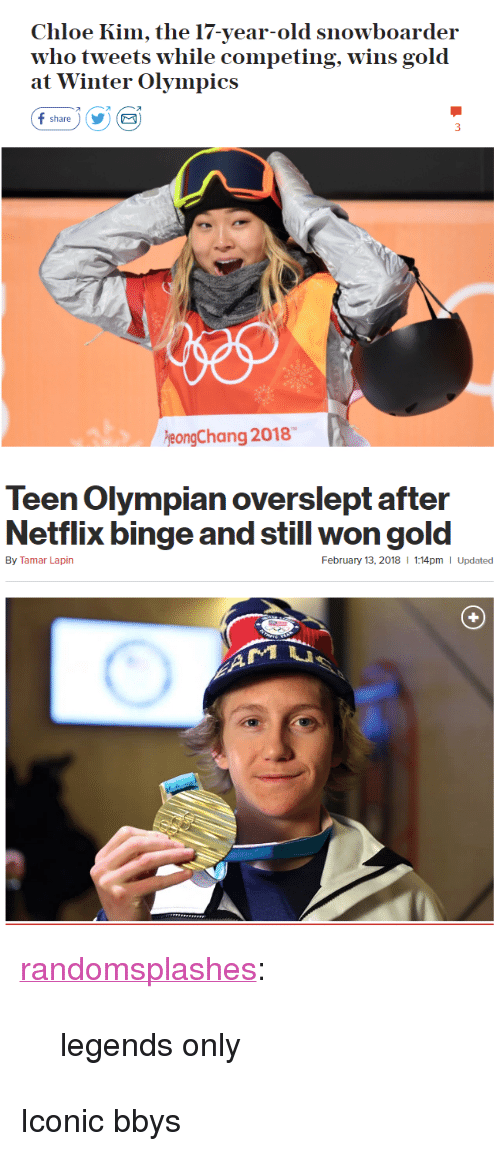"""Overslept: Chloe Kim, the 17-year-old snowboarder  who tweets w  at Winter Olympics  hile competing, wins gold  オ  share)YE  eongChang 2018   Teen Olympian overslept after  Netflix binge and still won gold  By Tamar Lapin  February 13, 2018  1:14pm I Updated <p><a href=""""http://randomsplashes.tumblr.com/post/170880789864/legends-only"""" class=""""tumblr_blog"""">randomsplashes</a>:</p><blockquote><p>legends only</p></blockquote>  <p>Iconic bbys</p>"""