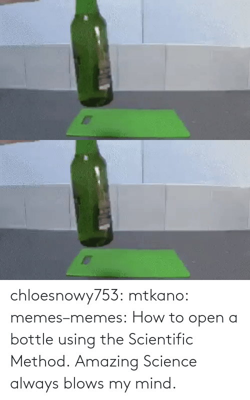 scientific: chloesnowy753:  mtkano:  memes–memes:    How to open a bottle using the Scientific Method.    Amazing    Science always blows my mind.