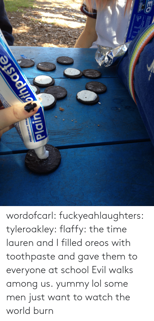 Nutritional: CHOCOLA RUOPD SA  ME T OR, Cm se  EO  NUTRITIONAL  SERVGS PER PACKAGET SRV  2 Dunk.  O DALTTMES BAT OEPEADNG O  Plain ofthpaste  Pharmacy Hea  qooduowso  WADDA wordofcarl:  fuckyeahlaughters:  tyleroakley:  flaffy:  the time lauren and I filled oreos with toothpaste and gave them to everyone at school  Evil walks among us.  yummy lol  some men just want to watch the world burn