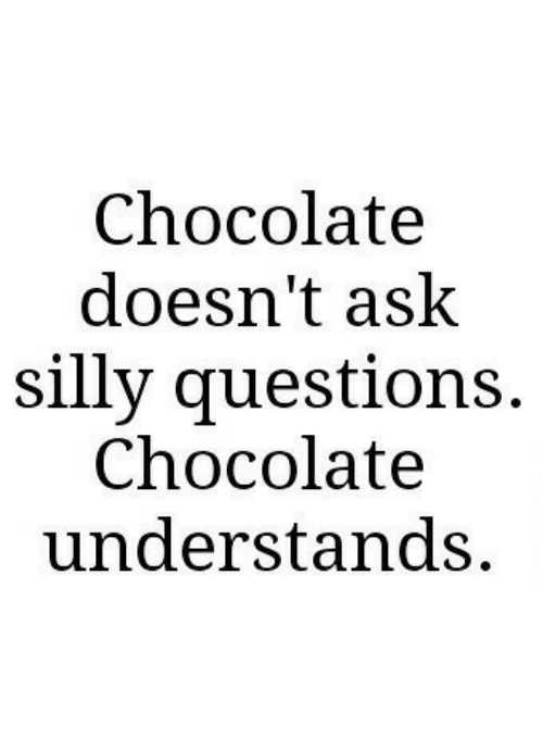 Chocolate, Ask, and Questions: Chocolate  doesn't ask  silly questions.  Chocolate  understands.