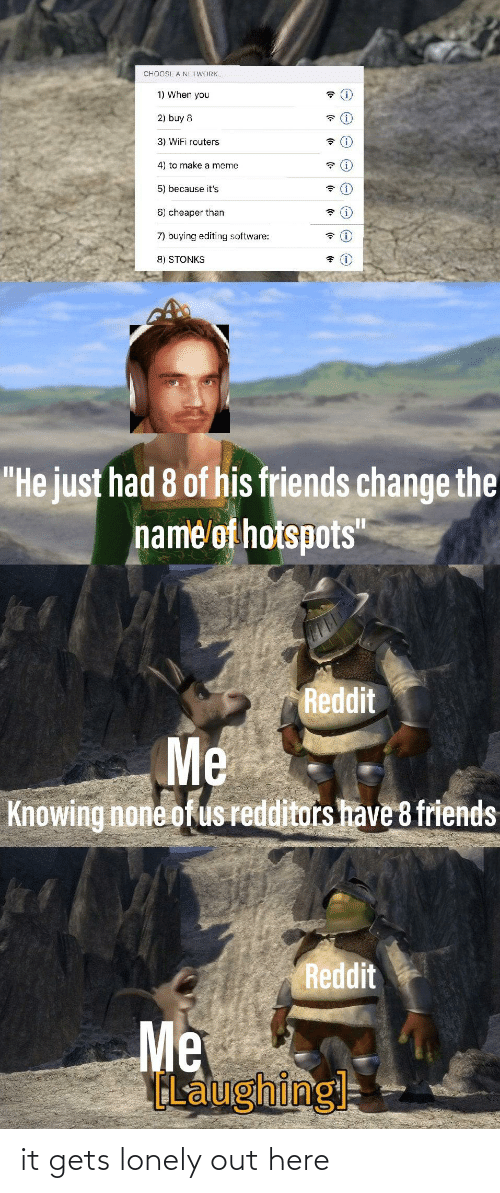 """Meme 5: CHOCSE A NETWORK.  1) When you  2) buy 8  3) WiFi routers  4) to make a meme  5) because it's  6) cheaper than  7) buying editing software:  8) STONKS  """"He just had 8 of his friends change the  name of hotspots""""  Reddit  Me  Knowing none of us redditors have 8 friends  Reddit  Me  ELaughing it gets lonely out here"""
